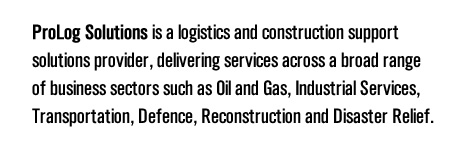 ProLog Solutions is a logistics and construction support solutions provider, delivering services across a broad range of business sectors such as Oil and Gas, Industrial Services, Transportation, Defence, Reconstruction and Disaster Relief.